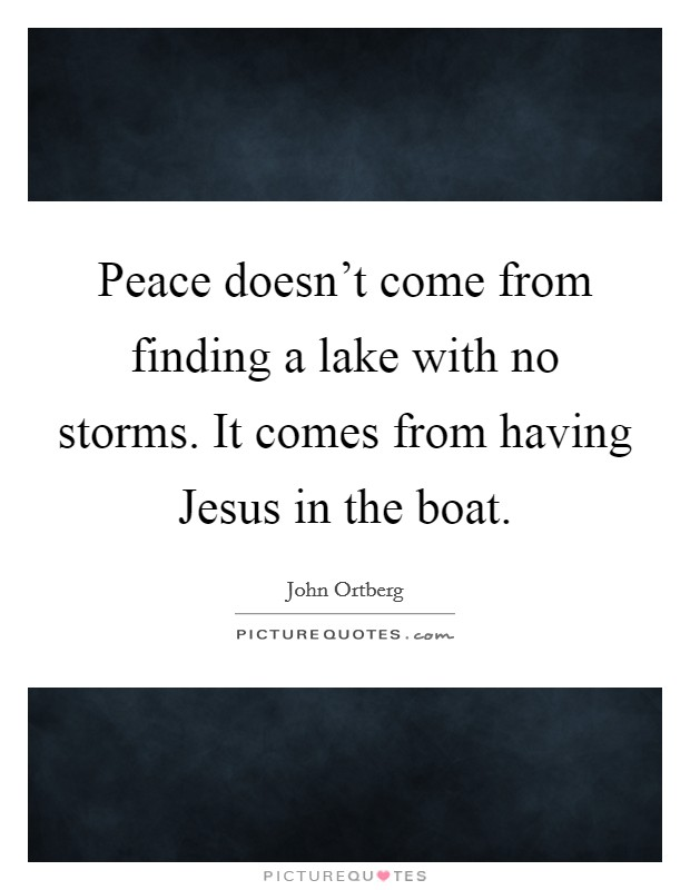 Peace doesn't come from finding a lake with no storms. It comes from having Jesus in the boat Picture Quote #1