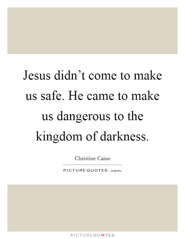 Jesus didn't come to make us safe. He came to make us dangerous to the kingdom of darkness Picture Quote #1
