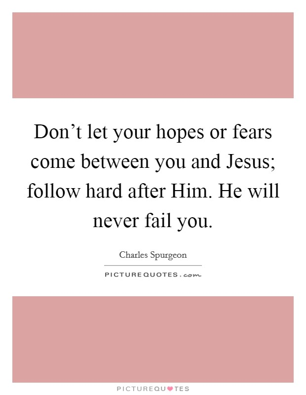 Don't let your hopes or fears come between you and Jesus; follow hard after Him. He will never fail you Picture Quote #1
