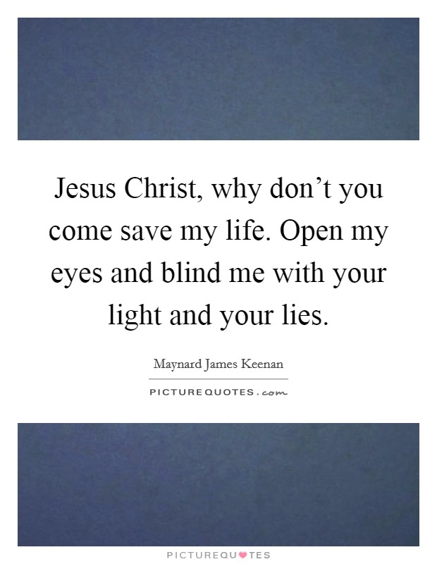 Jesus Christ, why don't you come save my life. Open my eyes and blind me with your light and your lies Picture Quote #1