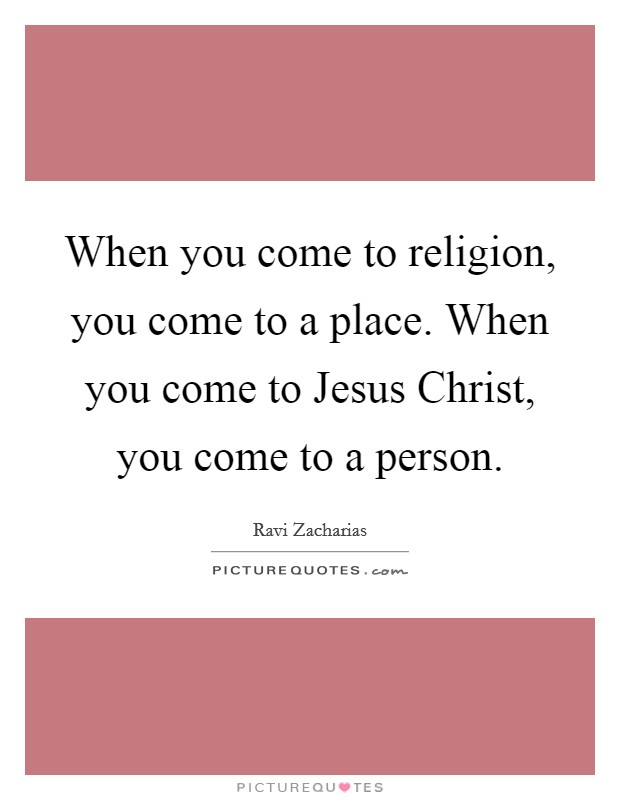 When you come to religion, you come to a place. When you come to Jesus Christ, you come to a person Picture Quote #1