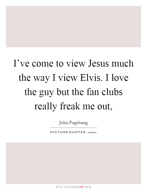 I've come to view Jesus much the way I view Elvis. I love the guy but the fan clubs really freak me out, Picture Quote #1