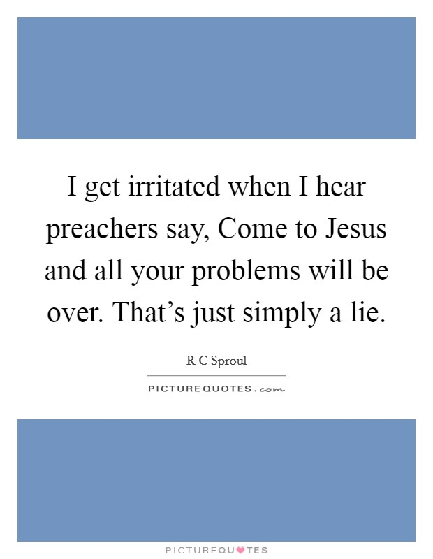 I get irritated when I hear preachers say, Come to Jesus and all your problems will be over. That's just simply a lie Picture Quote #1