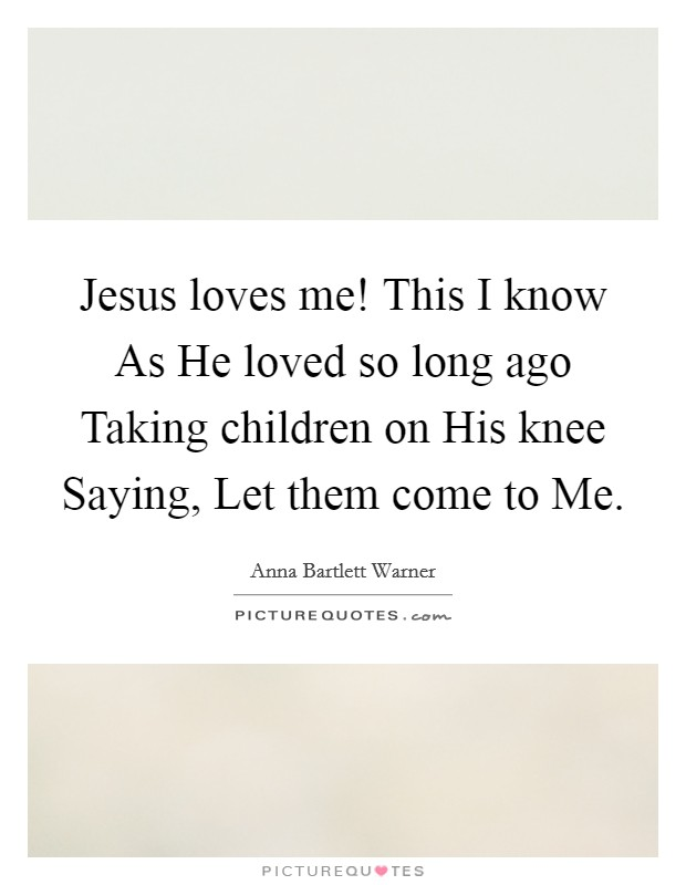 Jesus loves me! This I know As He loved so long ago Taking children on His knee Saying, Let them come to Me Picture Quote #1