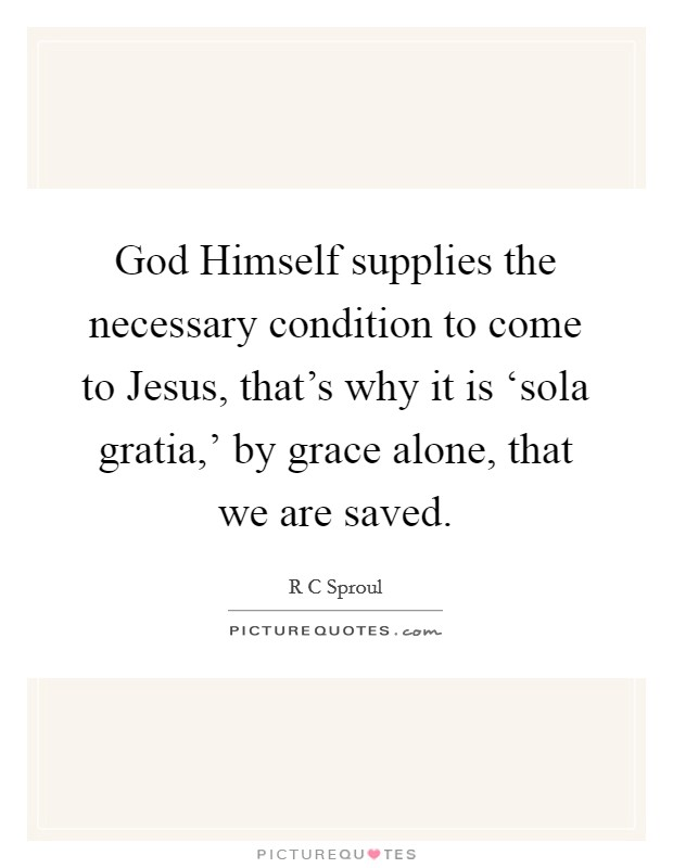 God Himself supplies the necessary condition to come to Jesus, that's why it is 'sola gratia,' by grace alone, that we are saved Picture Quote #1