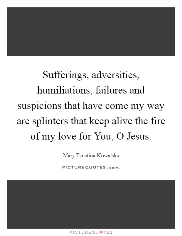 Sufferings, adversities, humiliations, failures and suspicions that have come my way are splinters that keep alive the fire of my love for You, O Jesus Picture Quote #1