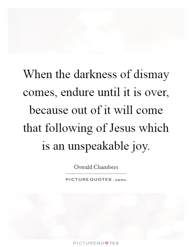 When the darkness of dismay comes, endure until it is over, because out of it will come that following of Jesus which is an unspeakable joy Picture Quote #1