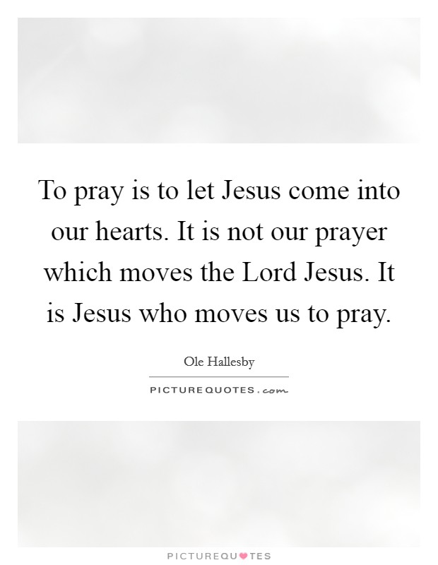 To pray is to let Jesus come into our hearts. It is not our prayer which moves the Lord Jesus. It is Jesus who moves us to pray Picture Quote #1
