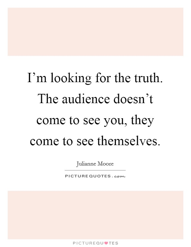 I'm looking for the truth. The audience doesn't come to see you, they come to see themselves Picture Quote #1