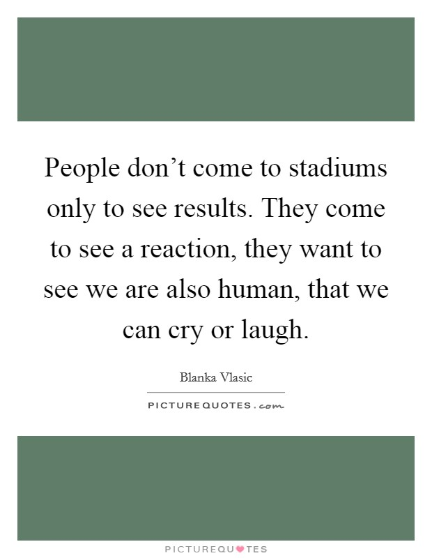 People don't come to stadiums only to see results. They come to see a reaction, they want to see we are also human, that we can cry or laugh Picture Quote #1