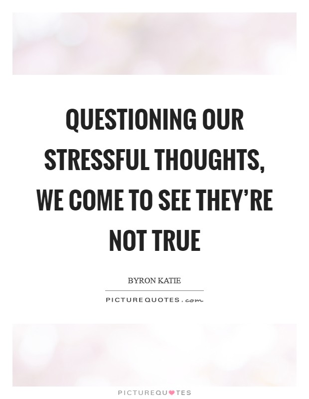 Questioning our stressful thoughts, we come to see they're not true Picture Quote #1