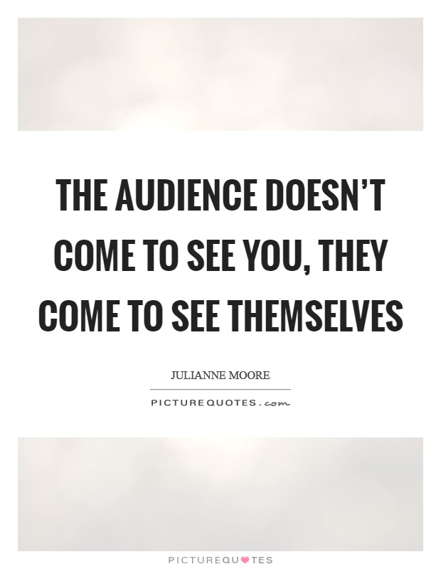 The audience doesn't come to see you, they come to see themselves Picture Quote #1