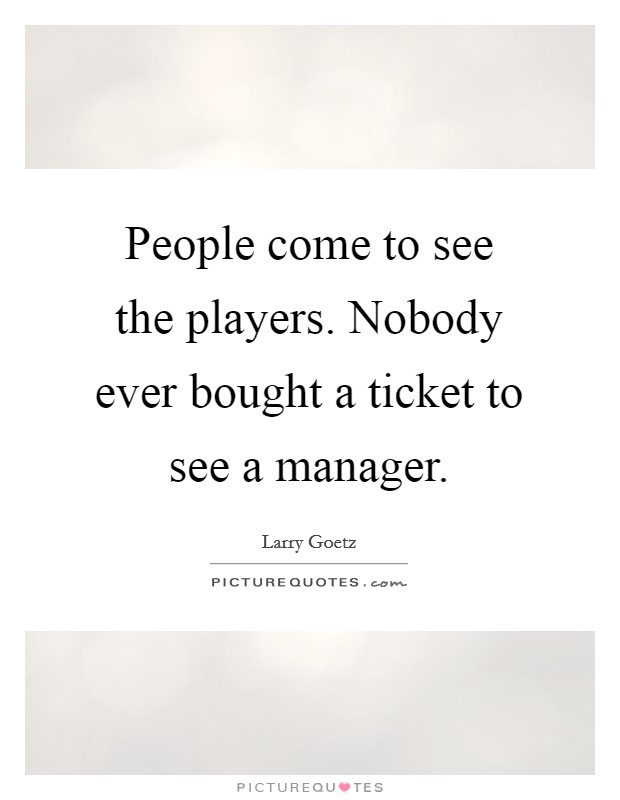 People come to see the players. Nobody ever bought a ticket to see a manager Picture Quote #1