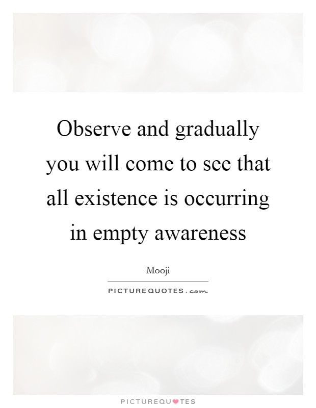 Observe and gradually you will come to see that all existence is occurring in empty awareness Picture Quote #1