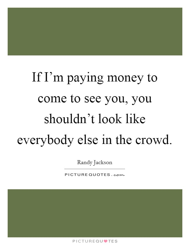 If I'm paying money to come to see you, you shouldn't look like everybody else in the crowd Picture Quote #1