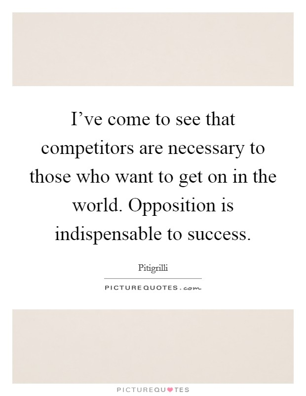 I've come to see that competitors are necessary to those who want to get on in the world. Opposition is indispensable to success Picture Quote #1