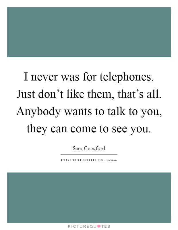 I never was for telephones. Just don't like them, that's all. Anybody wants to talk to you, they can come to see you Picture Quote #1