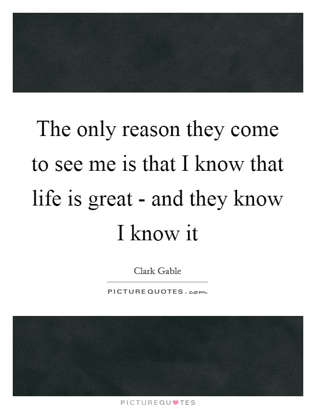 The only reason they come to see me is that I know that life is great - and they know I know it Picture Quote #1