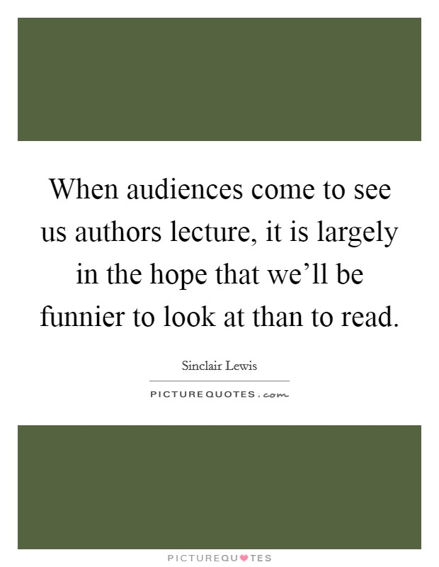 When audiences come to see us authors lecture, it is largely in the hope that we'll be funnier to look at than to read Picture Quote #1
