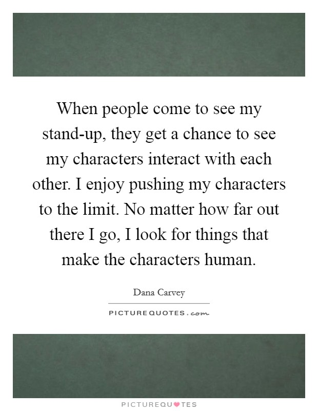 When people come to see my stand-up, they get a chance to see my characters interact with each other. I enjoy pushing my characters to the limit. No matter how far out there I go, I look for things that make the characters human Picture Quote #1