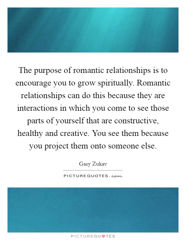 The purpose of romantic relationships is to encourage you to grow spiritually. Romantic relationships can do this because they are interactions in which you come to see those parts of yourself that are constructive, healthy and creative. You see them because you project them onto someone else Picture Quote #1