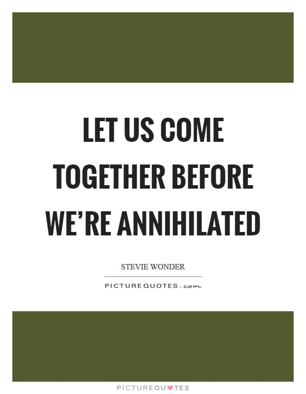 Let us come together before we're annihilated Picture Quote #1