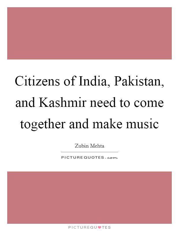 Citizens of India, Pakistan, and Kashmir need to come together and make music Picture Quote #1