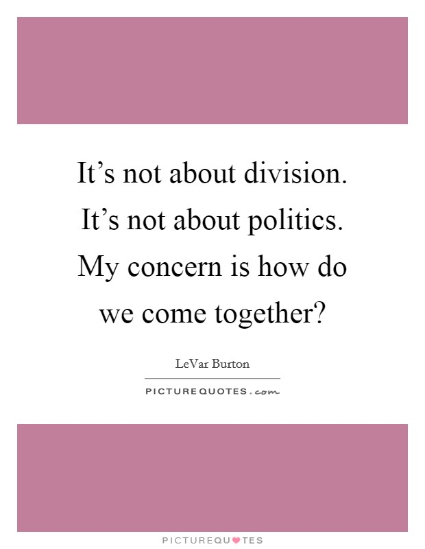 It's not about division. It's not about politics. My concern is how do we come together? Picture Quote #1