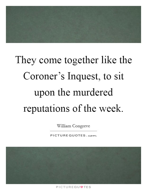 They come together like the Coroner's Inquest, to sit upon the murdered reputations of the week. Picture Quote #1