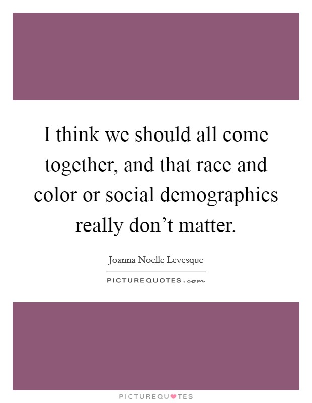 I think we should all come together, and that race and color or social demographics really don't matter Picture Quote #1