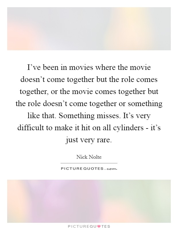 I've been in movies where the movie doesn't come together but the role comes together, or the movie comes together but the role doesn't come together or something like that. Something misses. It's very difficult to make it hit on all cylinders - it's just very rare Picture Quote #1
