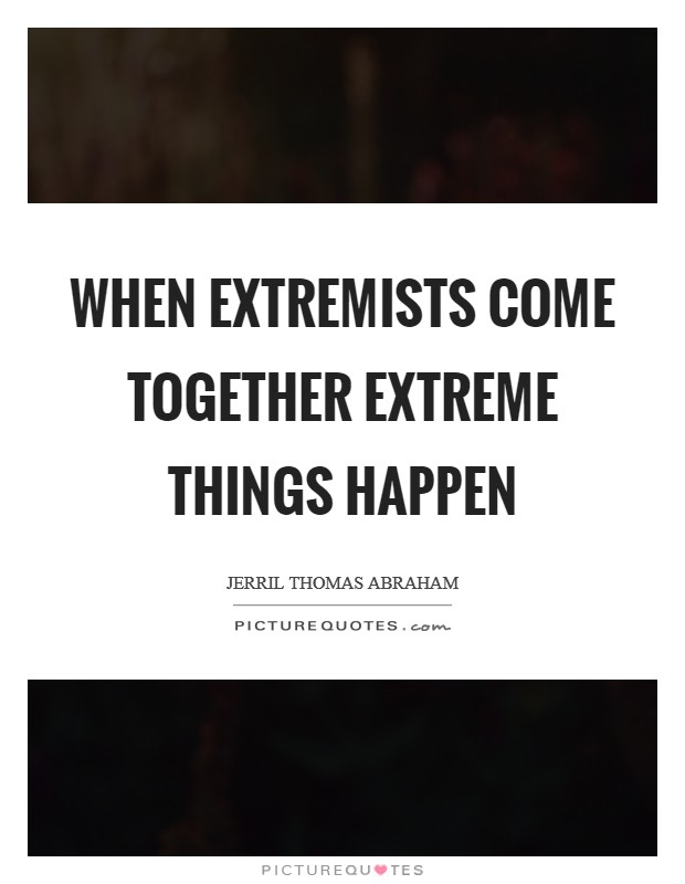 When extremists come together extreme things happen Picture Quote #1