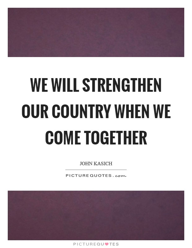 We will strengthen our country when we come together Picture Quote #1