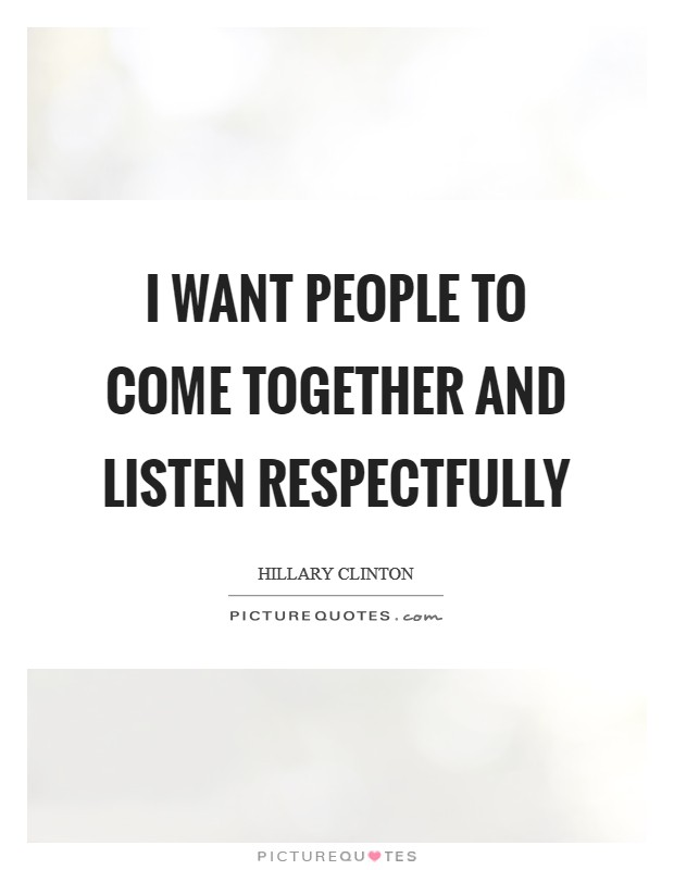 I want people to come together and listen respectfully Picture Quote #1