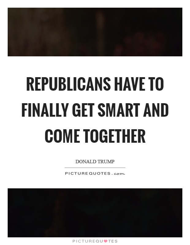 Republicans have to finally get smart and come together Picture Quote #1