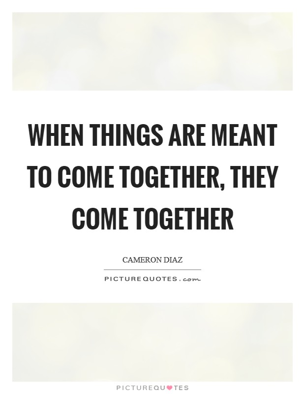When things are meant to come together, they come together Picture Quote #1