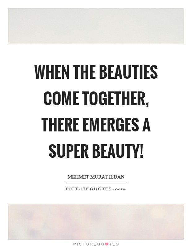When the beauties come together, there emerges a super beauty! Picture Quote #1