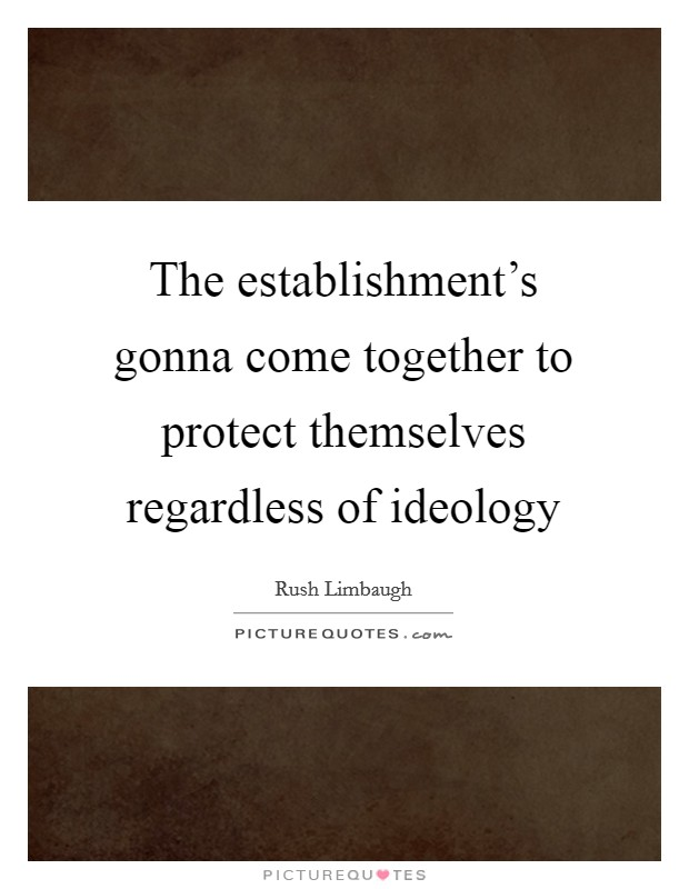 The establishment's gonna come together to protect themselves regardless of ideology Picture Quote #1