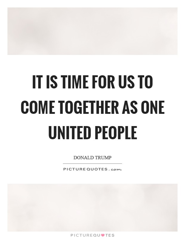 It is time for us to come together as one united people Picture Quote #1
