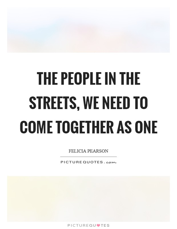 The people in the streets, we need to come together as one Picture Quote #1
