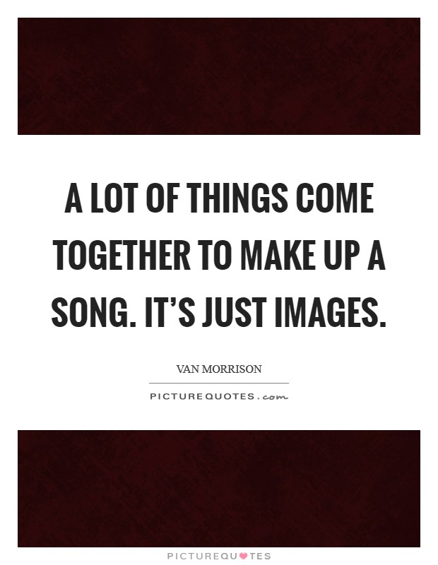 A lot of things come together to make up a song. It's just images. Picture Quote #1