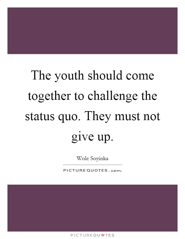 The youth should come together to challenge the status quo. They must not give up Picture Quote #1