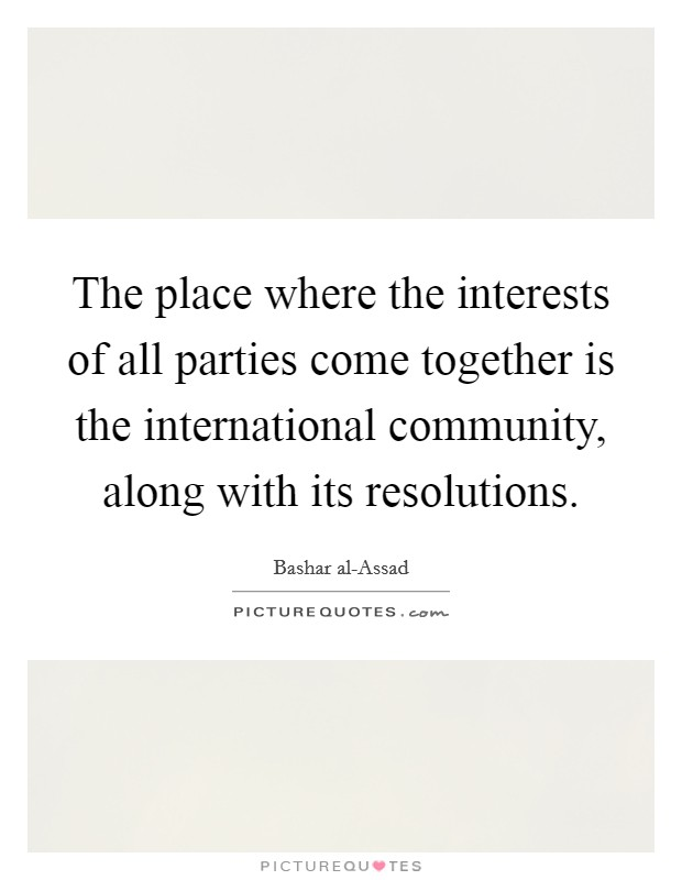 The place where the interests of all parties come together is the international community, along with its resolutions Picture Quote #1