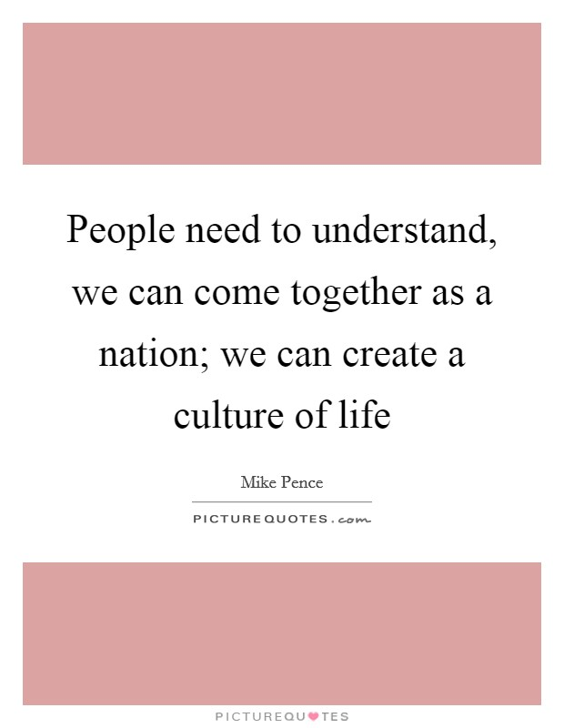 People need to understand, we can come together as a nation; we can create a culture of life Picture Quote #1