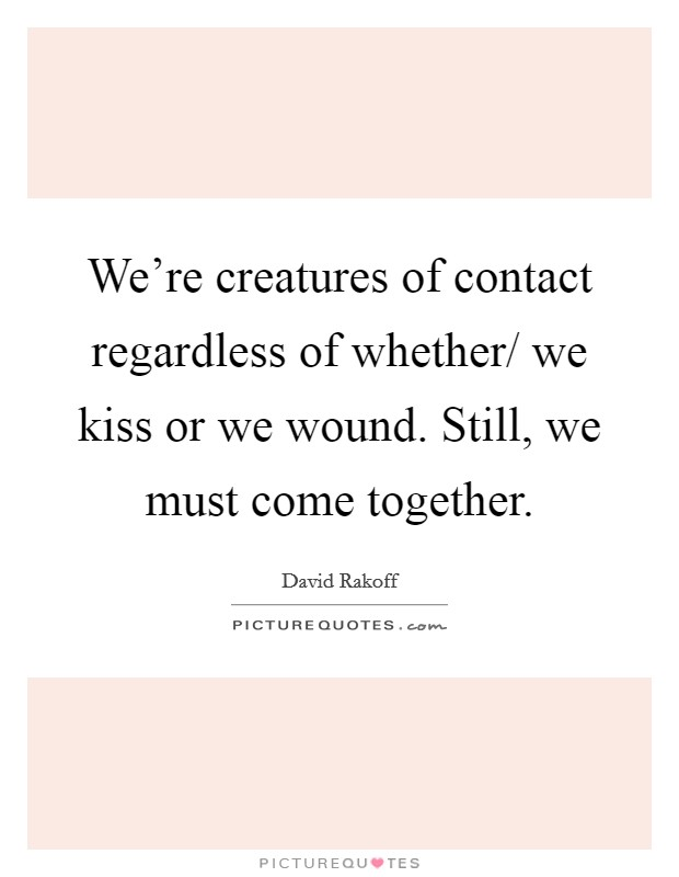 We're creatures of contact regardless of whether/ we kiss or we wound. Still, we must come together Picture Quote #1