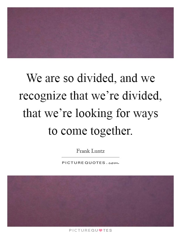 We are so divided, and we recognize that we're divided, that we're looking for ways to come together Picture Quote #1