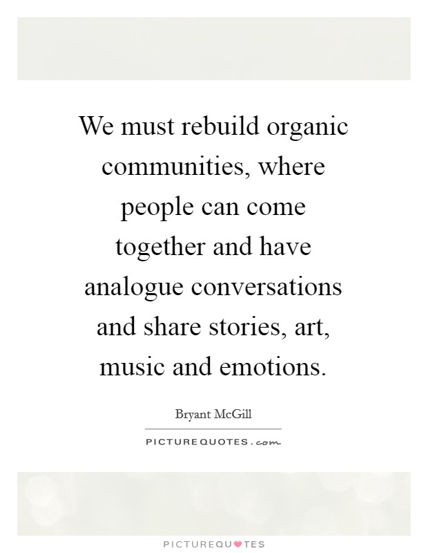 We must rebuild organic communities, where people can come together and have analogue conversations and share stories, art, music and emotions Picture Quote #1