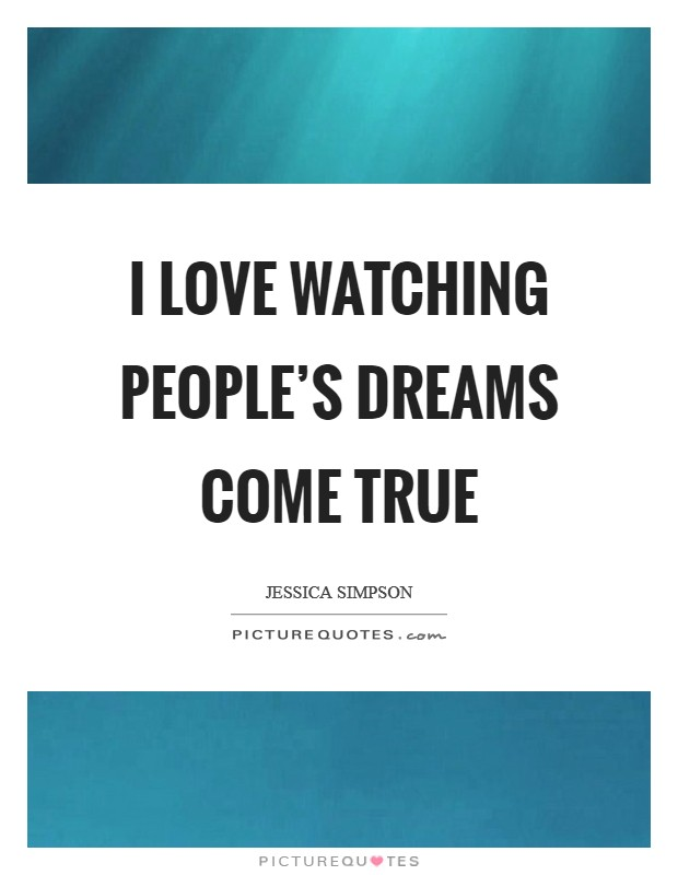 I love watching people's dreams come true Picture Quote #1