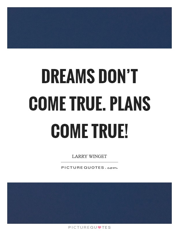 Dreams don't come true. Plans come true! Picture Quote #1