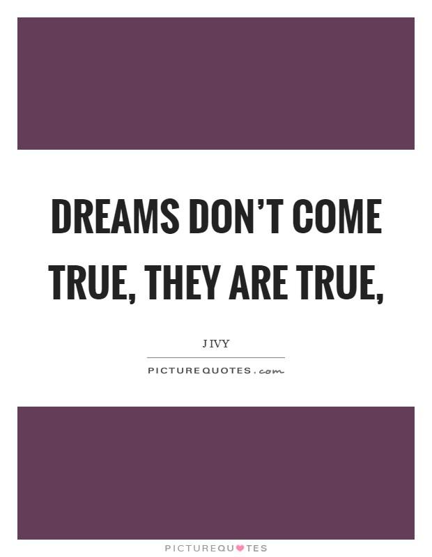 Dreams don't come true, they are true, Picture Quote #1